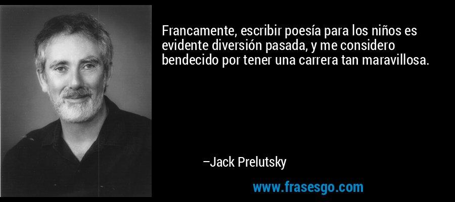 Francamente, escribir poesía para los niños es evidente diversión pasada, y me considero bendecido por tener una carrera tan maravillosa. – Jack Prelutsky