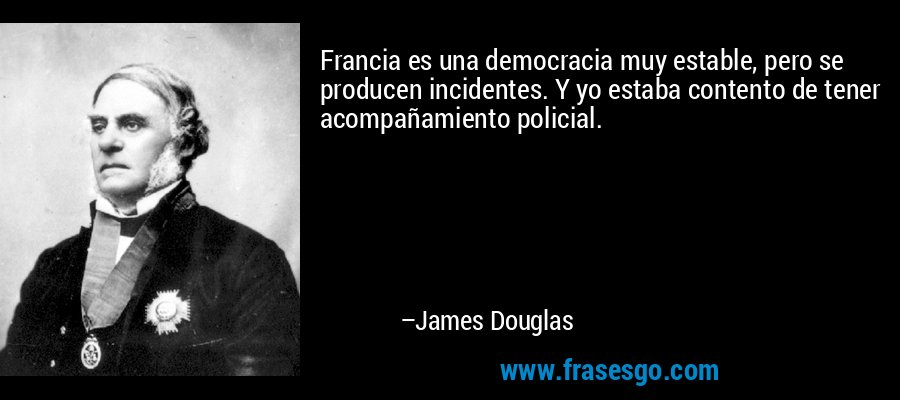 Francia es una democracia muy estable, pero se producen incidentes. Y yo estaba contento de tener acompañamiento policial. – James Douglas