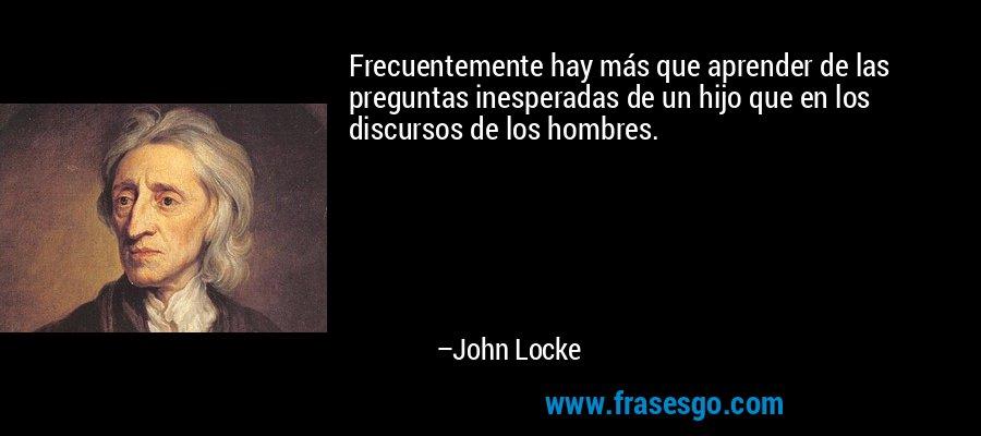 Frecuentemente hay más que aprender de las preguntas inesperadas de un hijo que en los discursos de los hombres. – John Locke