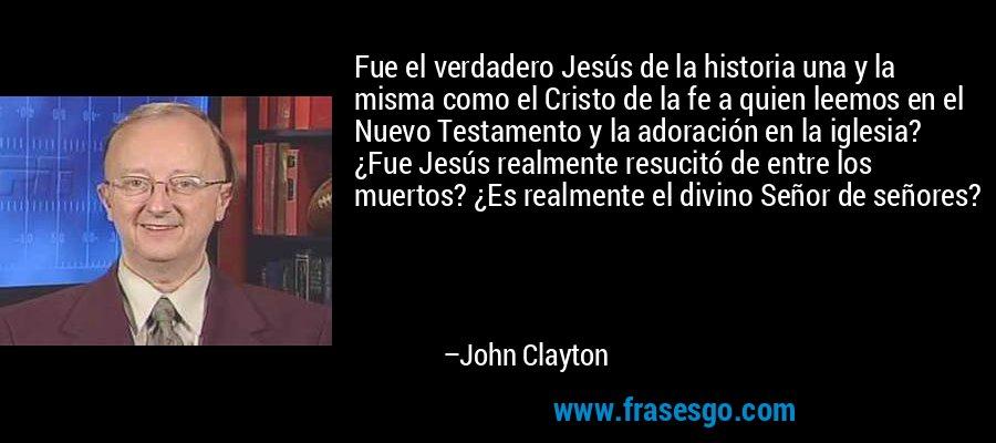 Fue el verdadero Jesús de la historia una y la misma como el Cristo de la fe a quien leemos en el Nuevo Testamento y la adoración en la iglesia? ¿Fue Jesús realmente resucitó de entre los muertos? ¿Es realmente el divino Señor de señores? – John Clayton
