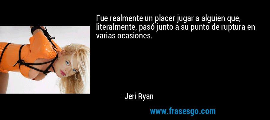Fue realmente un placer jugar a alguien que, literalmente, pasó junto a su punto de ruptura en varias ocasiones. – Jeri Ryan