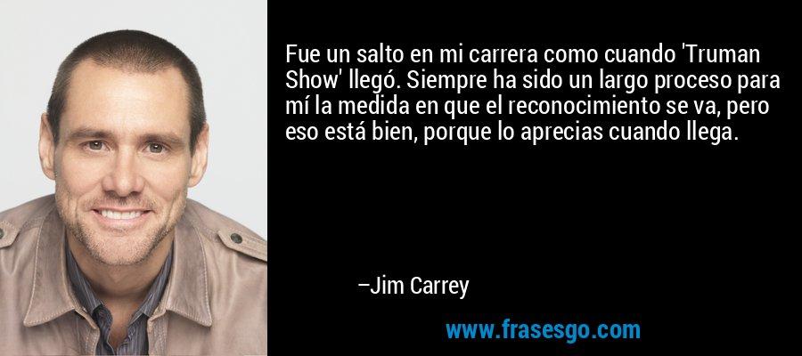 Fue un salto en mi carrera como cuando 'Truman Show' llegó. Siempre ha sido un largo proceso para mí la medida en que el reconocimiento se va, pero eso está bien, porque lo aprecias cuando llega. – Jim Carrey