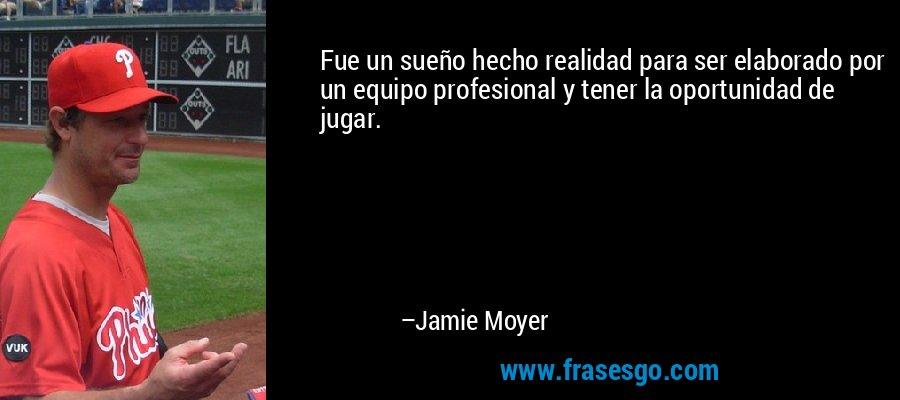 Fue un sueño hecho realidad para ser elaborado por un equipo profesional y tener la oportunidad de jugar. – Jamie Moyer