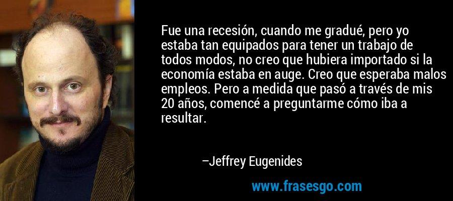Fue una recesión, cuando me gradué, pero yo estaba tan equipados para tener un trabajo de todos modos, no creo que hubiera importado si la economía estaba en auge. Creo que esperaba malos empleos. Pero a medida que pasó a través de mis 20 años, comencé a preguntarme cómo iba a resultar. – Jeffrey Eugenides