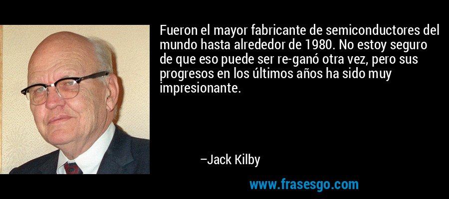 Fueron el mayor fabricante de semiconductores del mundo hasta alrededor de 1980. No estoy seguro de que eso puede ser re-ganó otra vez, pero sus progresos en los últimos años ha sido muy impresionante. – Jack Kilby