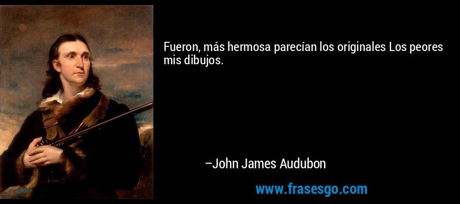 Fueron, más hermosa parecían los originales Los peores mis dibujos. – John James Audubon
