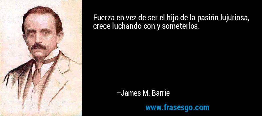 Fuerza en vez de ser el hijo de la pasión lujuriosa, crece luchando con y someterlos. – James M. Barrie