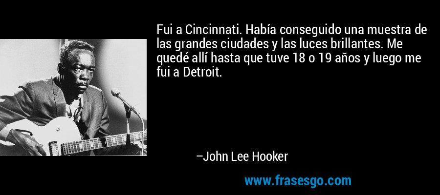 Fui a Cincinnati. Había conseguido una muestra de las grandes ciudades y las luces brillantes. Me quedé allí hasta que tuve 18 o 19 años y luego me fui a Detroit. – John Lee Hooker