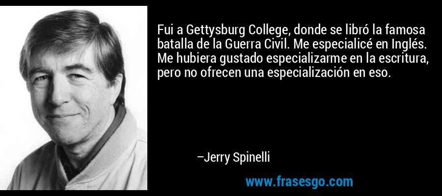 Fui a Gettysburg College, donde se libró la famosa batalla de la Guerra Civil. Me especialicé en Inglés. Me hubiera gustado especializarme en la escritura, pero no ofrecen una especialización en eso. – Jerry Spinelli