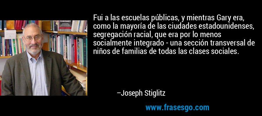 Fui a las escuelas públicas, y mientras Gary era, como la mayoría de las ciudades estadounidenses, segregación racial, que era por lo menos socialmente integrado - una sección transversal de niños de familias de todas las clases sociales. – Joseph Stiglitz