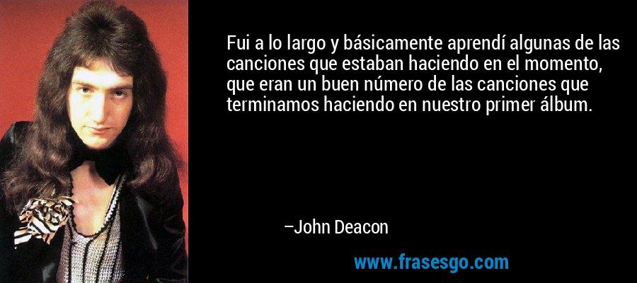 Fui a lo largo y básicamente aprendí algunas de las canciones que estaban haciendo en el momento, que eran un buen número de las canciones que terminamos haciendo en nuestro primer álbum. – John Deacon