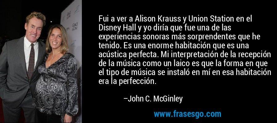 Fui a ver a Alison Krauss y Union Station en el Disney Hall y yo diría que fue una de las experiencias sonoras más sorprendentes que he tenido. Es una enorme habitación que es una acústica perfecta. Mi interpretación de la recepción de la música como un laico es que la forma en que el tipo de música se instaló en mí en esa habitación era la perfección. – John C. McGinley