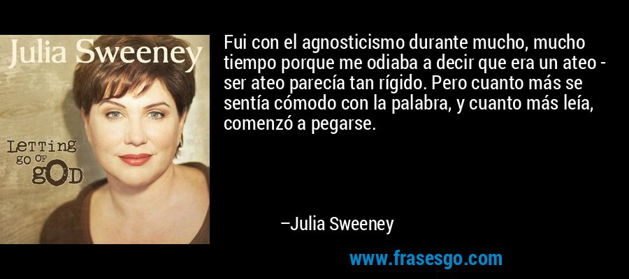 Fui con el agnosticismo durante mucho, mucho tiempo porque me odiaba a decir que era un ateo - ser ateo parecía tan rígido. Pero cuanto más se sentía cómodo con la palabra, y cuanto más leía, comenzó a pegarse. – Julia Sweeney