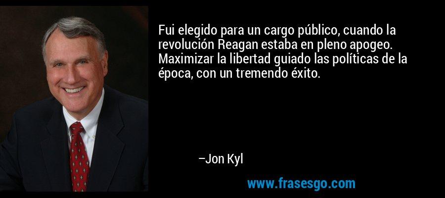 Fui elegido para un cargo público, cuando la revolución Reagan estaba en pleno apogeo. Maximizar la libertad guiado las políticas de la época, con un tremendo éxito. – Jon Kyl