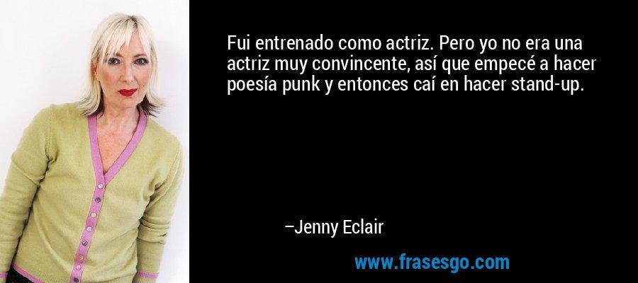 Fui entrenado como actriz. Pero yo no era una actriz muy convincente, así que empecé a hacer poesía punk y entonces caí en hacer stand-up. – Jenny Eclair