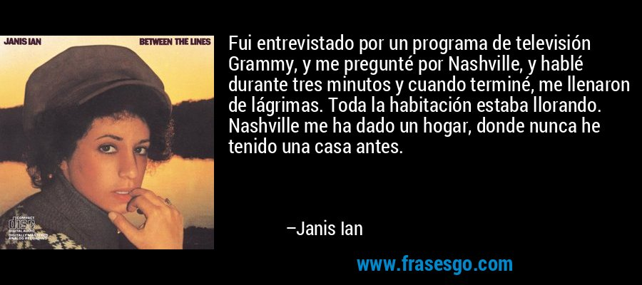 Fui entrevistado por un programa de televisión Grammy, y me pregunté por Nashville, y hablé durante tres minutos y cuando terminé, me llenaron de lágrimas. Toda la habitación estaba llorando. Nashville me ha dado un hogar, donde nunca he tenido una casa antes. – Janis Ian