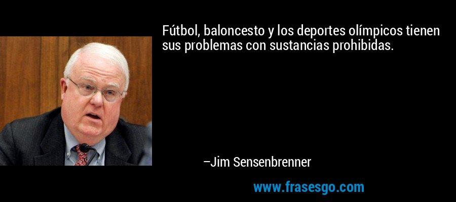 Fútbol, baloncesto y los deportes olímpicos tienen sus problemas con sustancias prohibidas. – Jim Sensenbrenner