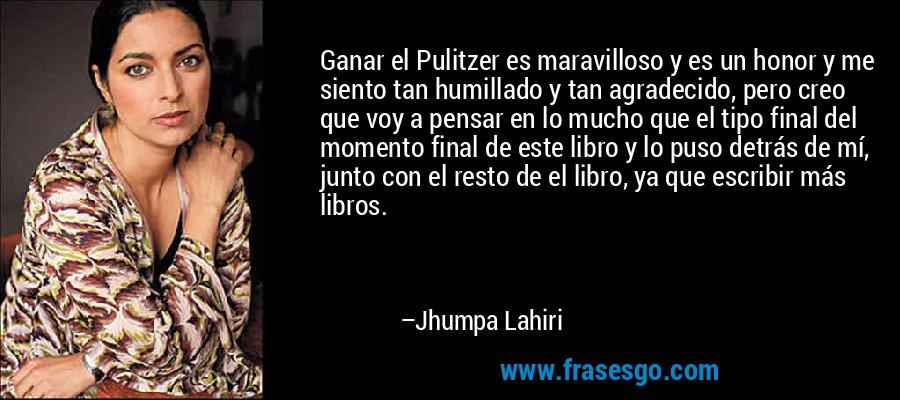Ganar el Pulitzer es maravilloso y es un honor y me siento tan humillado y tan agradecido, pero creo que voy a pensar en lo mucho que el tipo final del momento final de este libro y lo puso detrás de mí, junto con el resto de el libro, ya que escribir más libros. – Jhumpa Lahiri