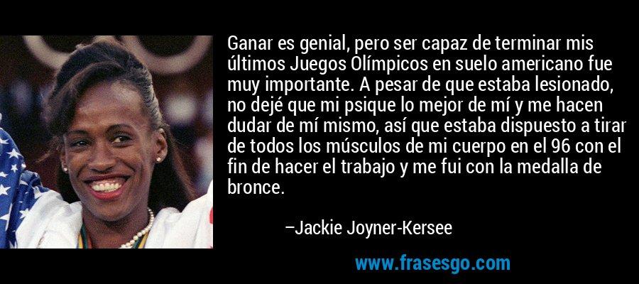 Ganar es genial, pero ser capaz de terminar mis últimos Juegos Olímpicos en suelo americano fue muy importante. A pesar de que estaba lesionado, no dejé que mi psique lo mejor de mí y me hacen dudar de mí mismo, así que estaba dispuesto a tirar de todos los músculos de mi cuerpo en el 96 con el fin de hacer el trabajo y me fui con la medalla de bronce. – Jackie Joyner-Kersee
