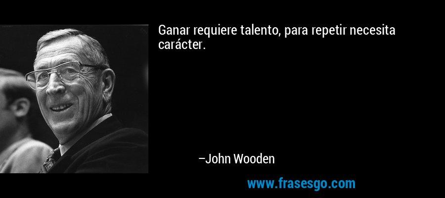 Ganar requiere talento, para repetir necesita carácter. – John Wooden