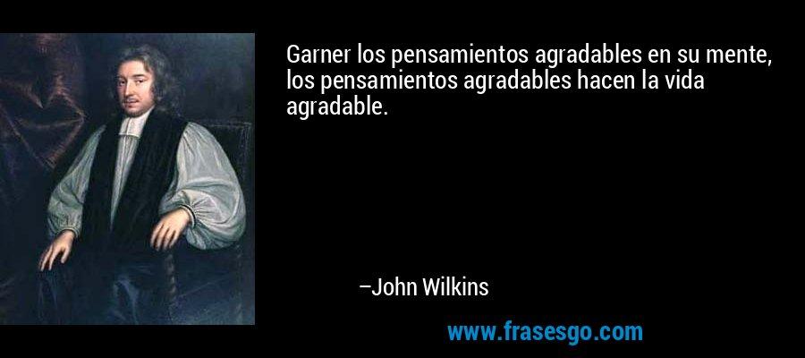 Garner los pensamientos agradables en su mente, los pensamientos agradables hacen la vida agradable. – John Wilkins