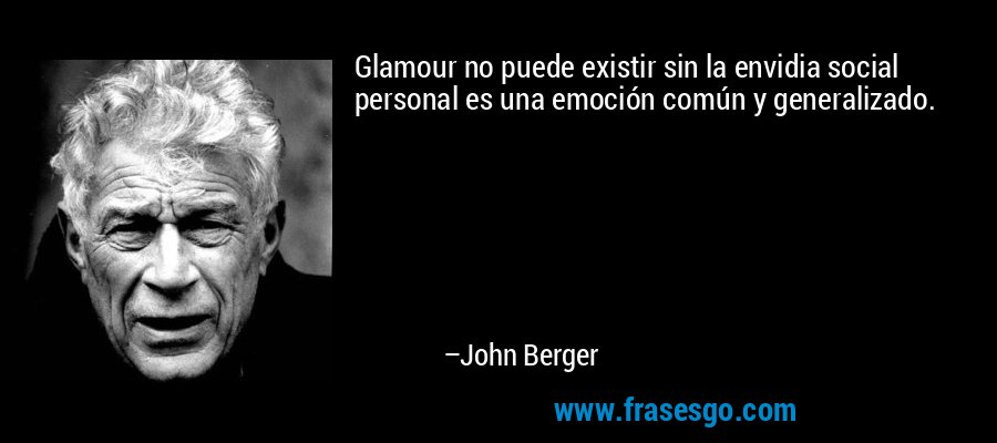 Glamour no puede existir sin la envidia social personal es una emoción común y generalizado. – John Berger