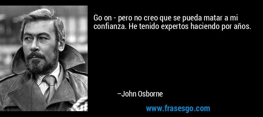 Go on - pero no creo que se pueda matar a mi confianza. He tenido expertos haciendo por años. – John Osborne