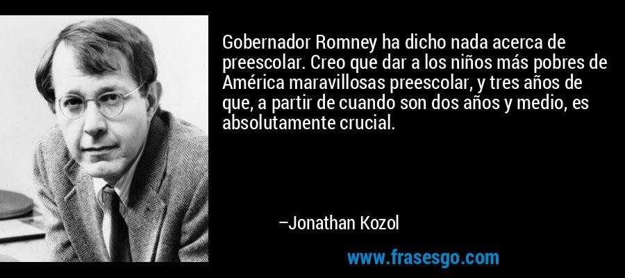 Gobernador Romney ha dicho nada acerca de preescolar. Creo que dar a los niños más pobres de América maravillosas preescolar, y tres años de que, a partir de cuando son dos años y medio, es absolutamente crucial. – Jonathan Kozol