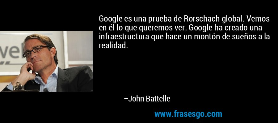 Google es una prueba de Rorschach global. Vemos en él lo que queremos ver. Google ha creado una infraestructura que hace un montón de sueños a la realidad. – John Battelle