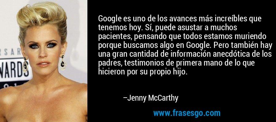 Google es uno de los avances más increíbles que tenemos hoy. Sí, puede asustar a muchos pacientes, pensando que todos estamos muriendo porque buscamos algo en Google. Pero también hay una gran cantidad de información anecdótica de los padres, testimonios de primera mano de lo que hicieron por su propio hijo. – Jenny McCarthy