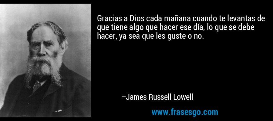 Gracias a Dios cada mañana cuando te levantas de que tiene algo que hacer ese día, lo que se debe hacer, ya sea que les guste o no. – James Russell Lowell