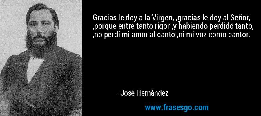 Gracias le doy a la Virgen, ,gracias le doy al Señor, ,porque entre tanto rigor ,y habiendo perdido tanto, ,no perdí mi amor al canto ,ni mi voz como cantor. – José Hernández