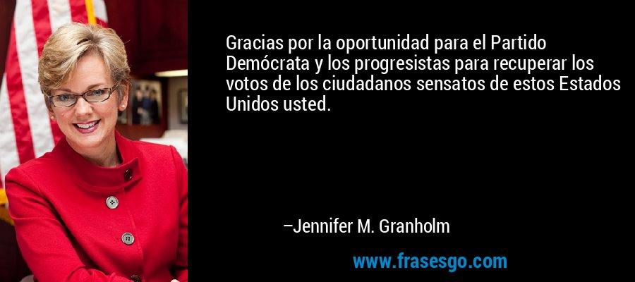 Gracias por la oportunidad para el Partido Demócrata y los progresistas para recuperar los votos de los ciudadanos sensatos de estos Estados Unidos usted. – Jennifer M. Granholm