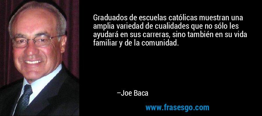 Graduados de escuelas católicas muestran una amplia variedad de cualidades que no sólo les ayudará en sus carreras, sino también en su vida familiar y de la comunidad. – Joe Baca