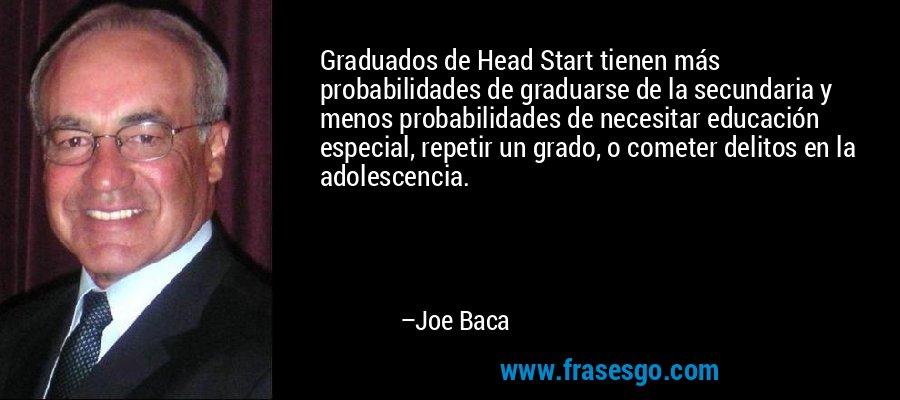 Graduados de Head Start tienen más probabilidades de graduarse de la secundaria y menos probabilidades de necesitar educación especial, repetir un grado, o cometer delitos en la adolescencia. – Joe Baca