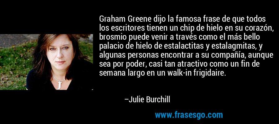 Graham Greene dijo la famosa frase de que todos los escritores tienen un chip de hielo en su corazón, brosmio puede venir a través como el más bello palacio de hielo de estalactitas y estalagmitas, y algunas personas encontrar a su compañía, aunque sea por poder, casi tan atractivo como un fin de semana largo en un walk-in frigidaire. – Julie Burchill