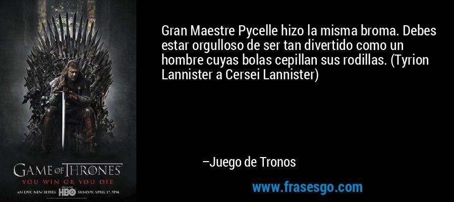 Gran Maestre Pycelle hizo la misma broma. Debes estar orgulloso de ser tan divertido como un hombre cuyas bolas cepillan sus rodillas. (Tyrion Lannister a Cersei Lannister) – Juego de Tronos