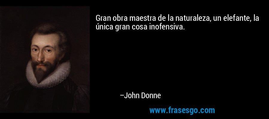 Gran obra maestra de la naturaleza, un elefante, la única gran cosa inofensiva. – John Donne