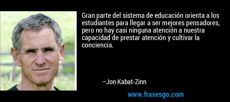 Gran parte del sistema de educación orienta a los estudiantes para llegar a ser mejores pensadores, pero no hay casi ninguna atención a nuestra capacidad de prestar atención y cultivar la conciencia. – Jon Kabat-Zinn
