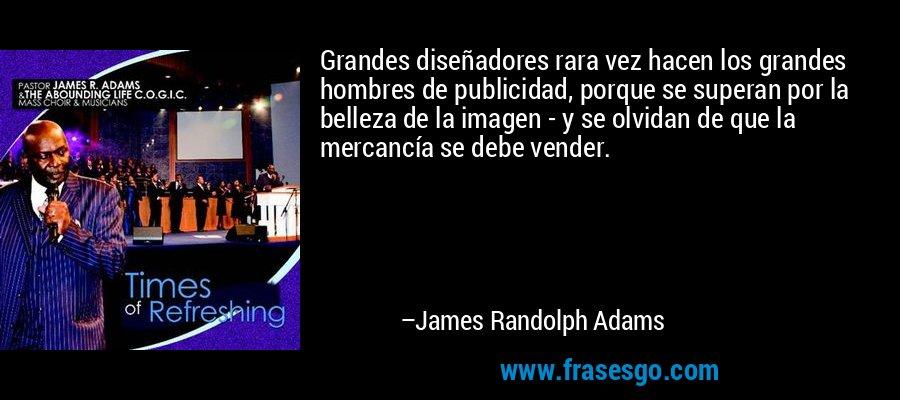 Grandes diseñadores rara vez hacen los grandes hombres de publicidad, porque se superan por la belleza de la imagen - y se olvidan de que la mercancía se debe vender. – James Randolph Adams