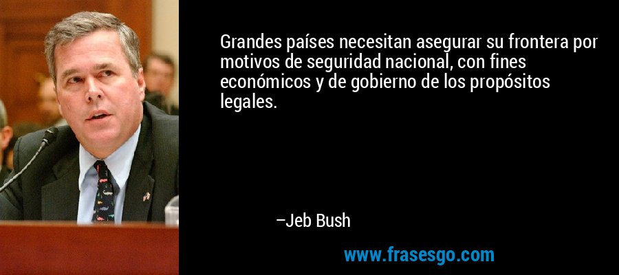 Grandes países necesitan asegurar su frontera por motivos de seguridad nacional, con fines económicos y de gobierno de los propósitos legales. – Jeb Bush