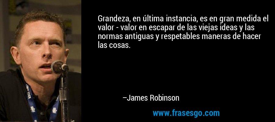 Grandeza, en última instancia, es en gran medida el valor - valor en escapar de las viejas ideas y las normas antiguas y respetables maneras de hacer las cosas. – James Robinson