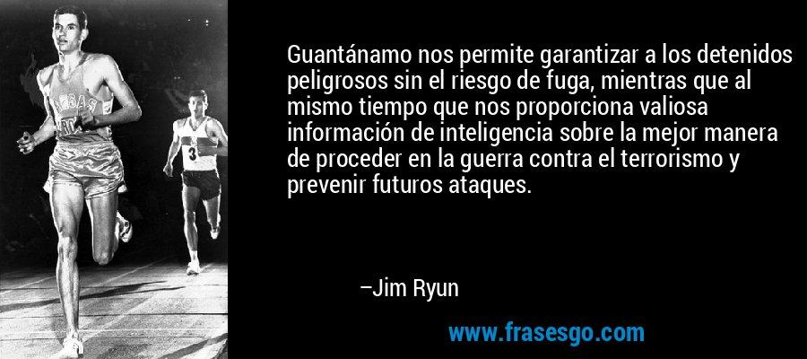 Guantánamo nos permite garantizar a los detenidos peligrosos sin el riesgo de fuga, mientras que al mismo tiempo que nos proporciona valiosa información de inteligencia sobre la mejor manera de proceder en la guerra contra el terrorismo y prevenir futuros ataques. – Jim Ryun