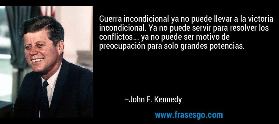 Guerra incondicional ya no puede llevar a la victoria incondicional. Ya no puede servir para resolver los conflictos... ya no puede ser motivo de preocupación para solo grandes potencias. – John F. Kennedy