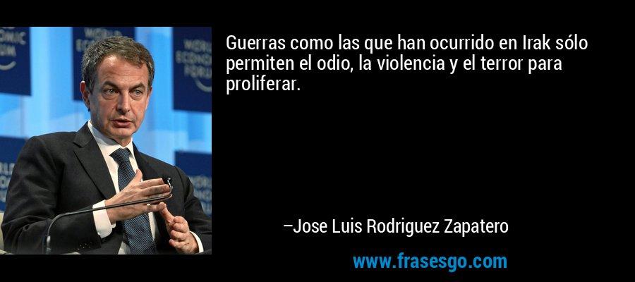 Guerras como las que han ocurrido en Irak sólo permiten el odio, la violencia y el terror para proliferar. – Jose Luis Rodriguez Zapatero