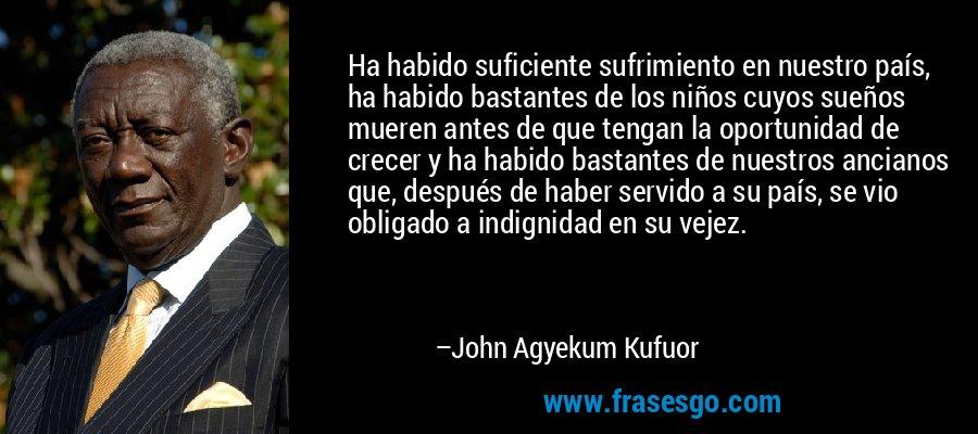 Ha habido suficiente sufrimiento en nuestro país, ha habido bastantes de los niños cuyos sueños mueren antes de que tengan la oportunidad de crecer y ha habido bastantes de nuestros ancianos que, después de haber servido a su país, se vio obligado a indignidad en su vejez. – John Agyekum Kufuor
