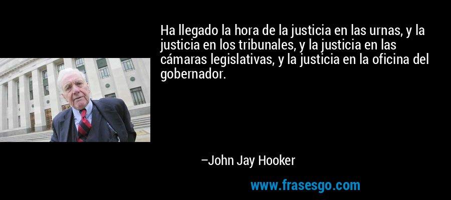 Ha llegado la hora de la justicia en las urnas, y la justicia en los tribunales, y la justicia en las cámaras legislativas, y la justicia en la oficina del gobernador. – John Jay Hooker