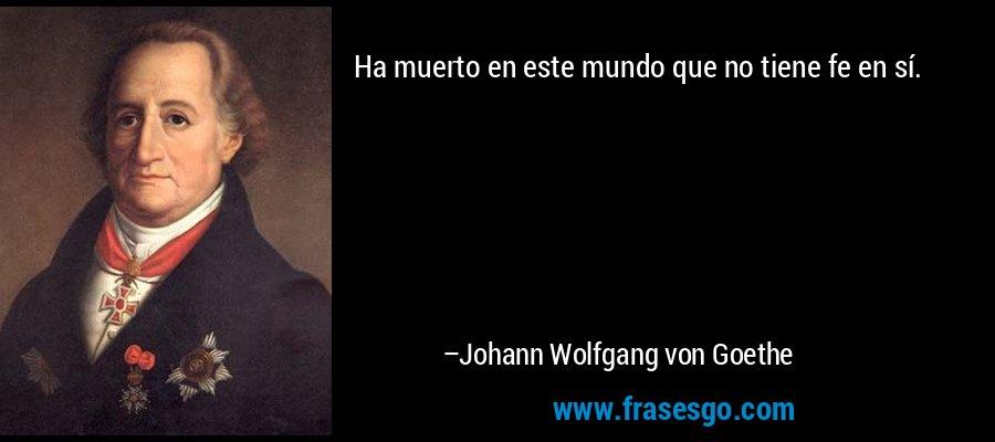 Ha muerto en este mundo que no tiene fe en sí. – Johann Wolfgang von Goethe