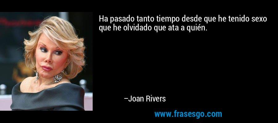 Ha pasado tanto tiempo desde que he tenido sexo que he olvidado que ata a quién. – Joan Rivers
