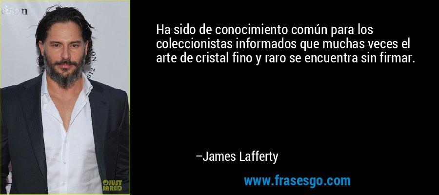 Ha sido de conocimiento común para los coleccionistas informados que muchas veces el arte de cristal fino y raro se encuentra sin firmar. – James Lafferty